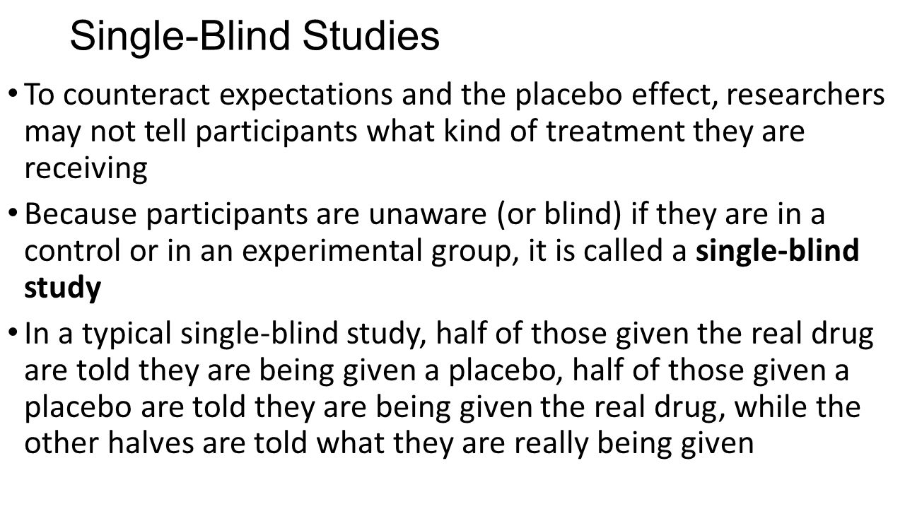 Single-Blind Studies To counteract expectations and the placebo effect, researchers may not tell participants what kind of treatment they are receivin