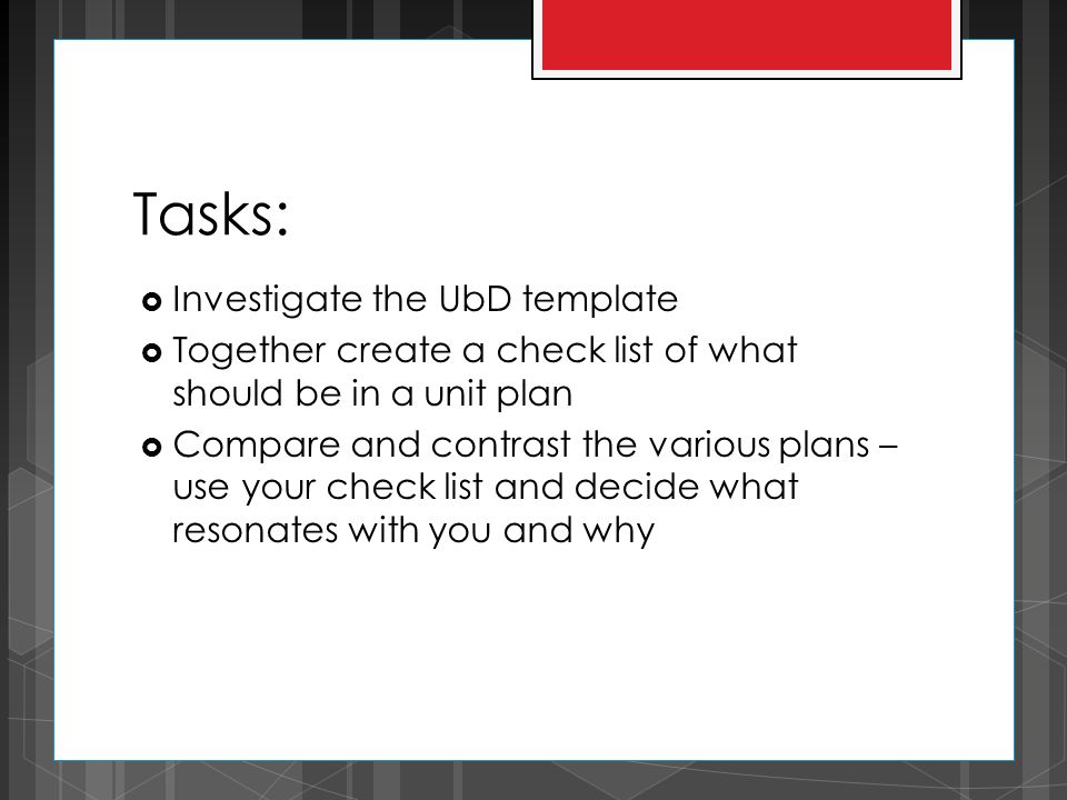 Tasks:  Investigate the UbD template  Together create a check list of what should be in a unit plan  Compare and contrast the various plans – use y