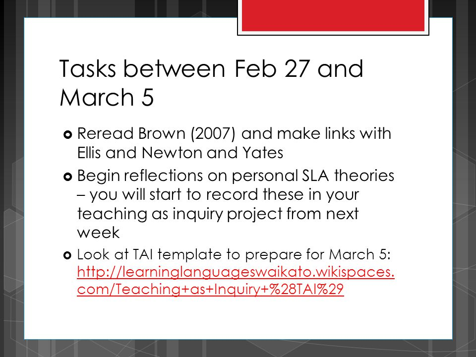 Tasks between Feb 27 and March 5  Reread Brown (2007) and make links with Ellis and Newton and Yates  Begin reflections on personal SLA theories – you will start to record these in your teaching as inquiry project from next week  Look at TAI template to prepare for March 5: http://learninglanguageswaikato.wikispaces.