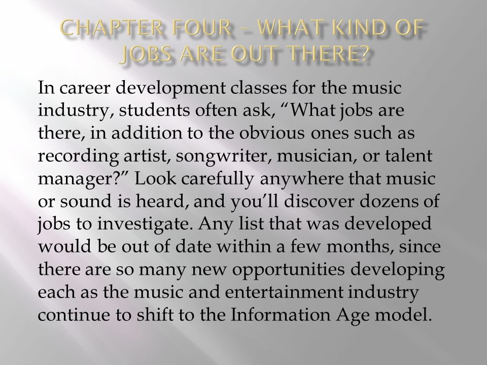 In career development classes for the music industry, students often ask, What jobs are there, in addition to the obvious ones such as recording artist, songwriter, musician, or talent manager? Look carefully anywhere that music or sound is heard, and you'll discover dozens of jobs to investigate.