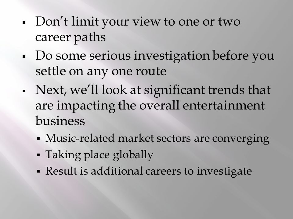  Don't limit your view to one or two career paths  Do some serious investigation before you settle on any one route  Next, we'll look at significant trends that are impacting the overall entertainment business  Music-related market sectors are converging  Taking place globally  Result is additional careers to investigate