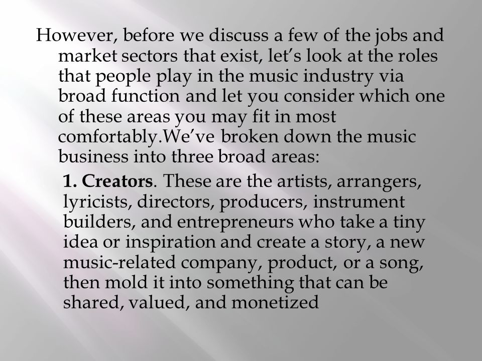However, before we discuss a few of the jobs and market sectors that exist, let's look at the roles that people play in the music industry via broad function and let you consider which one of these areas you may fit in most comfortably.We've broken down the music business into three broad areas: 1.