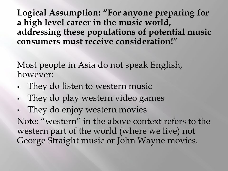 Logical Assumption: For anyone preparing for a high level career in the music world, addressing these populations of potential music consumers must receive consideration! Most people in Asia do not speak English, however:  They do listen to western music  They do play western video games  They do enjoy western movies Note: western in the above context refers to the western part of the world (where we live) not George Straight music or John Wayne movies.