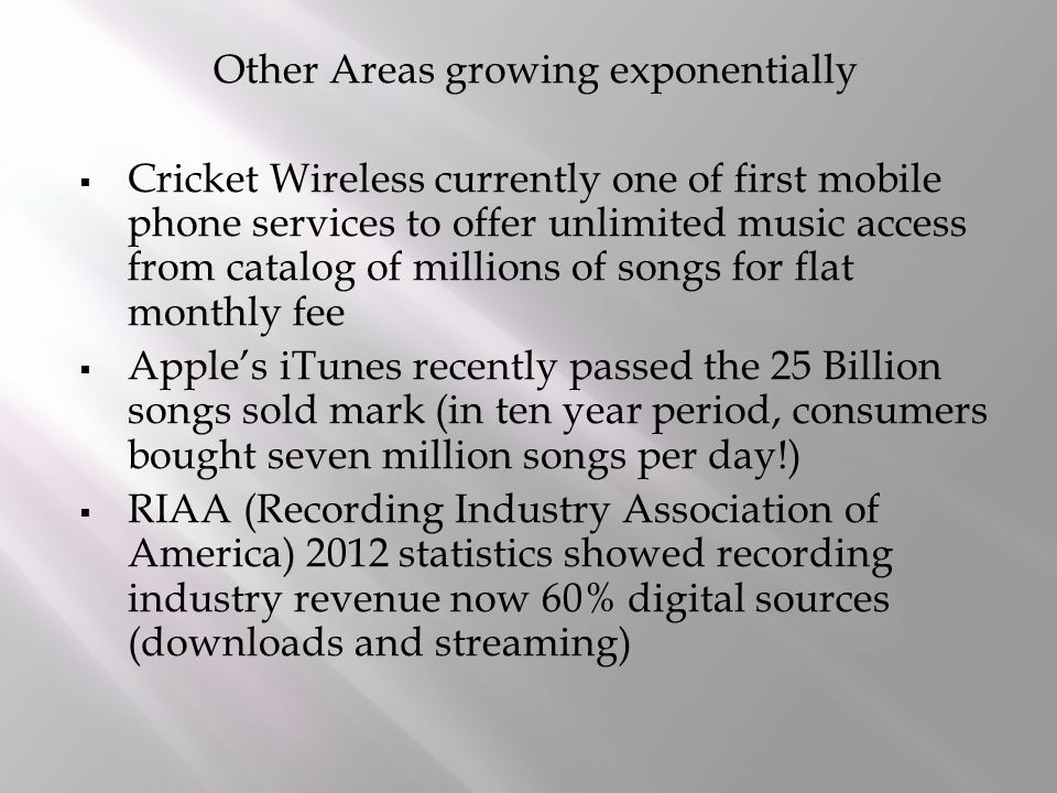Other Areas growing exponentially  Cricket Wireless currently one of first mobile phone services to offer unlimited music access from catalog of millions of songs for flat monthly fee  Apple's iTunes recently passed the 25 Billion songs sold mark (in ten year period, consumers bought seven million songs per day!)  RIAA (Recording Industry Association of America) 2012 statistics showed recording industry revenue now 60% digital sources (downloads and streaming)