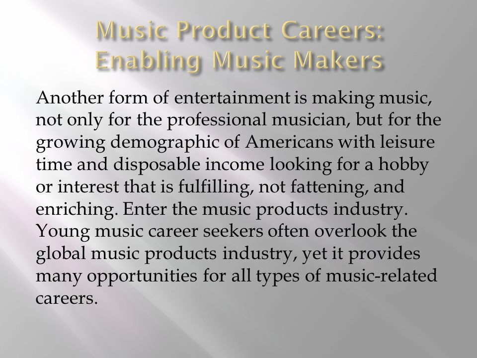 Another form of entertainment is making music, not only for the professional musician, but for the growing demographic of Americans with leisure time and disposable income looking for a hobby or interest that is fulfilling, not fattening, and enriching.
