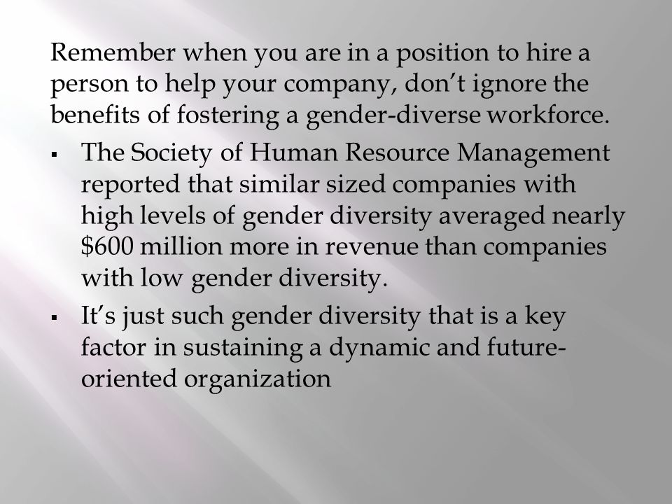 Remember when you are in a position to hire a person to help your company, don't ignore the benefits of fostering a gender-diverse workforce.