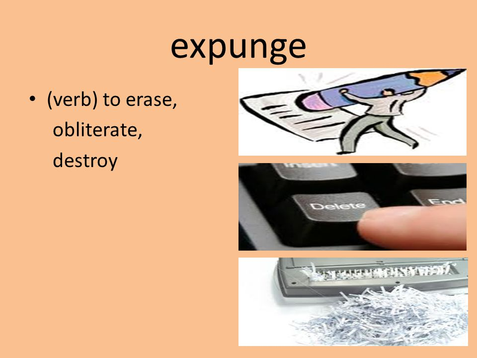 expunge (verb) to erase, obliterate, destroy