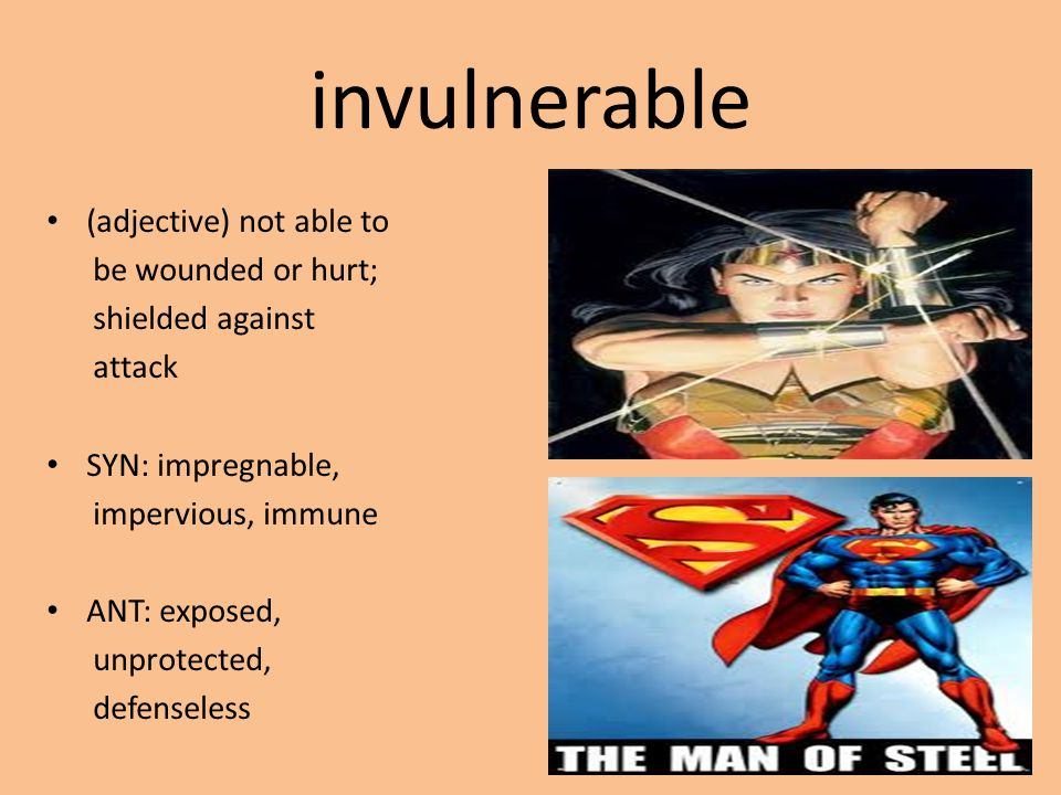 invulnerable (adjective) not able to be wounded or hurt; shielded against attack SYN: impregnable, impervious, immune ANT: exposed, unprotected, defenseless