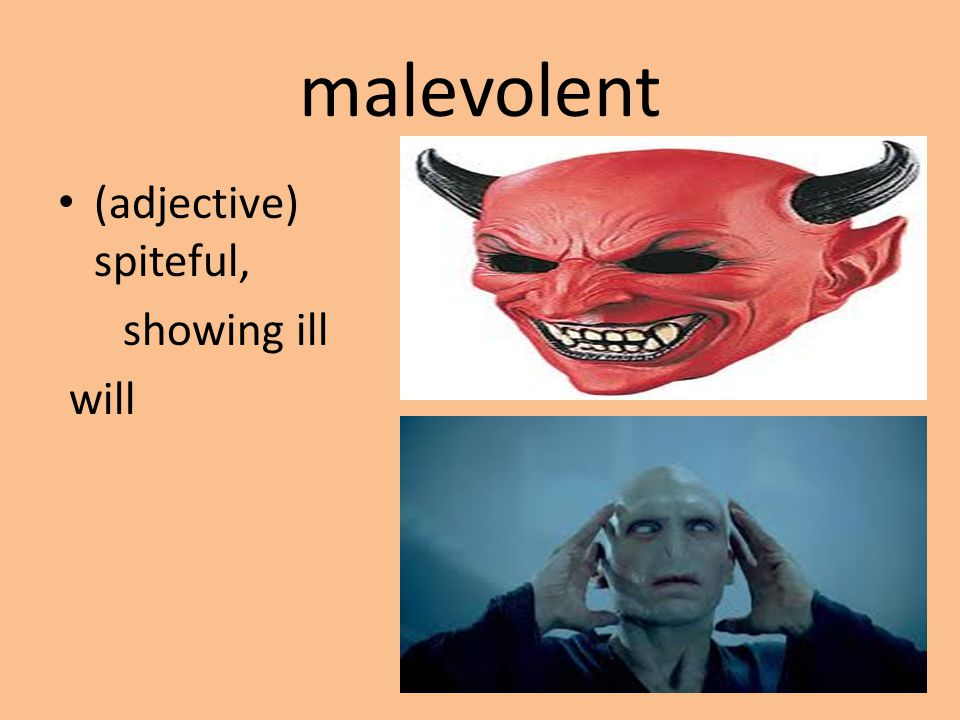 malevolent (adjective) spiteful, showing ill will