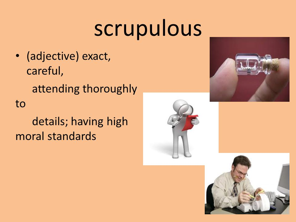 scrupulous (adjective) exact, careful, attending thoroughly to details; having high moral standards