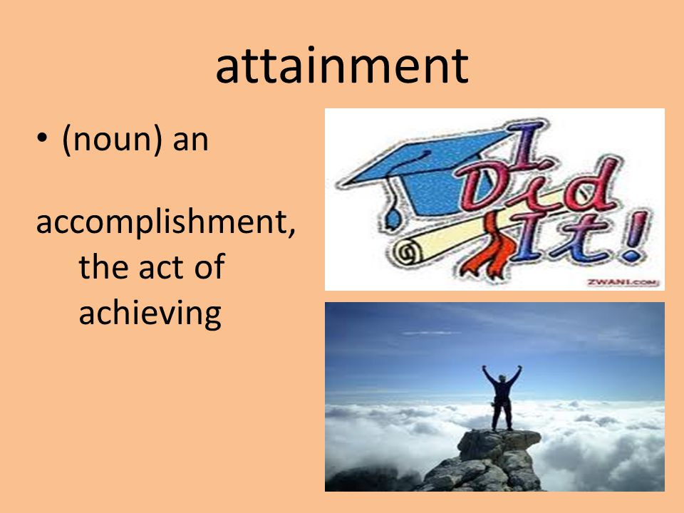 attainment (noun) an accomplishment, the act of achieving