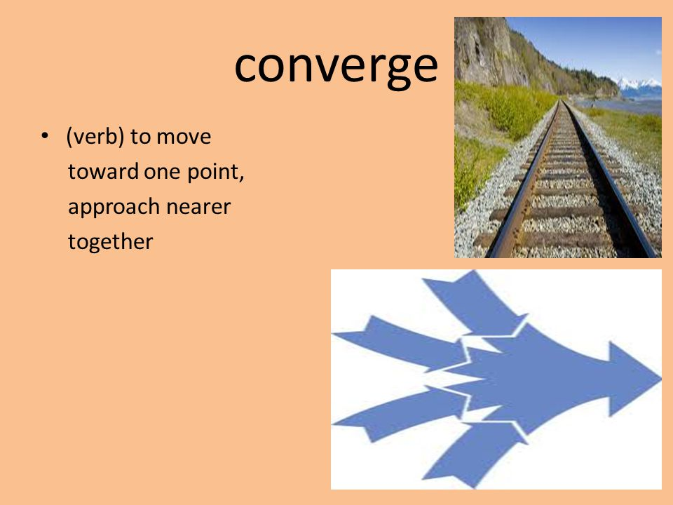 converge (verb) to move toward one point, approach nearer together