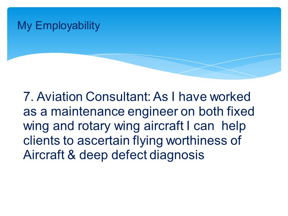7. Aviation Consultant: As I have worked as a maintenance engineer on both fixed wing and rotary wing aircraft I can help clients to ascertain flying