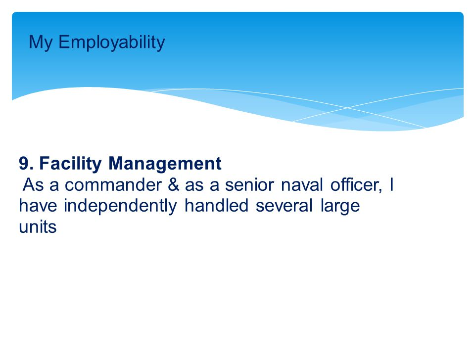 9. Facility Management As a commander & as a senior naval officer, I have independently handled several large units My Employability