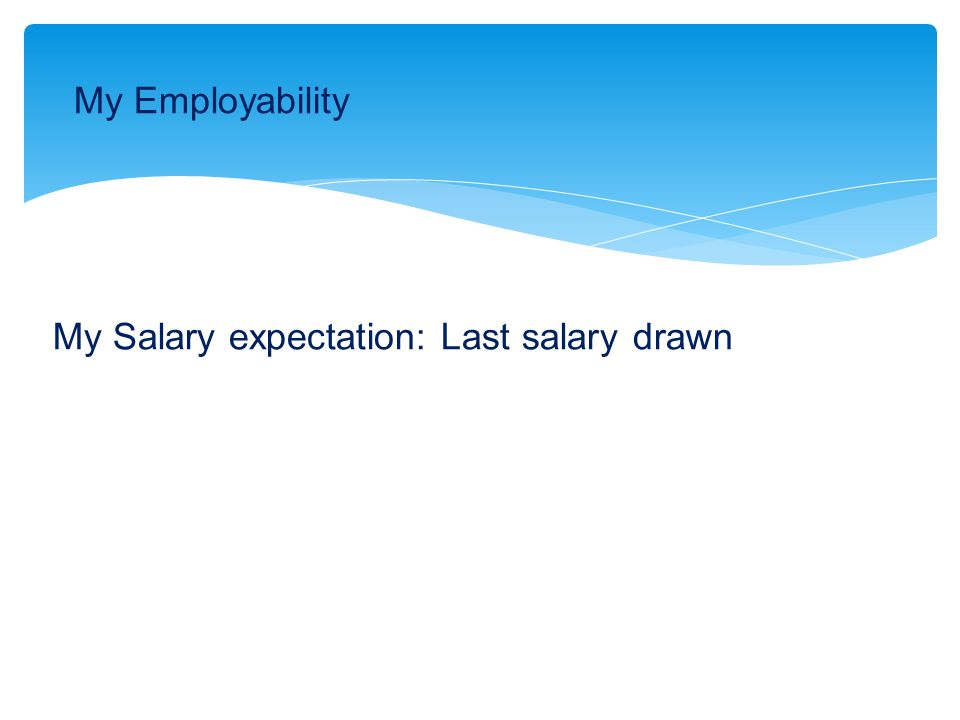 My Salary expectation: Last salary drawn My Employability