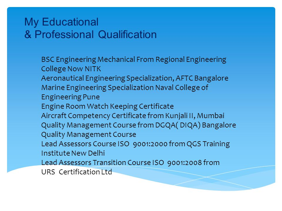 My Educational & Professional Qualification (contd) Radiography Testing Course( Level 2 ) from Institute of Material Testing & Evaluation Standardization and Codification Course, 01 Week from Directorate of Standardization(MOD) Computer Basic Proficiency Course, 03 Months from INS Tunir Mumbai Diploma in Computer Science from SSI South Campus New Delhi Sales and Service Engineering from Kirloskar Pneumatic Company, Hadapsar Ind.