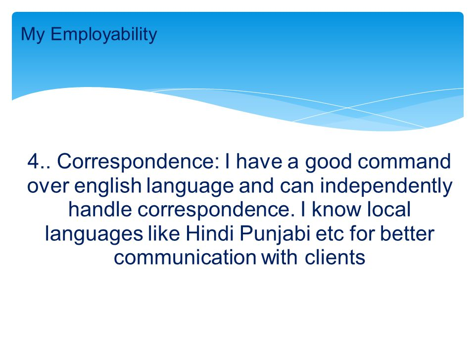 4.. Correspondence: I have a good command over english language and can independently handle correspondence. I know local languages like Hindi Punjabi