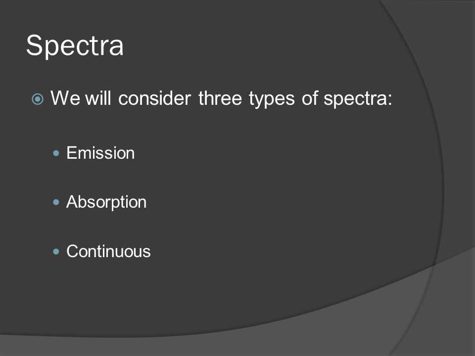  We will consider three types of spectra: Emission Absorption Continuous