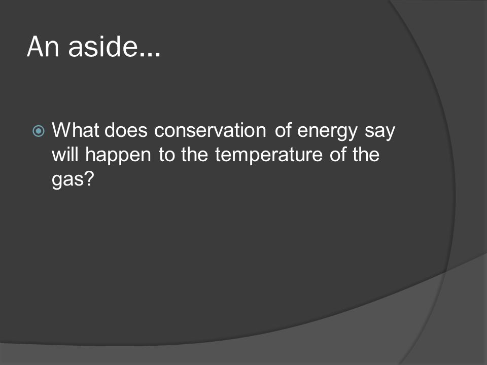 An aside…  What does conservation of energy say will happen to the temperature of the gas?