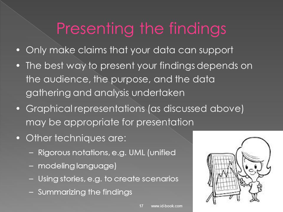 ©2011 www.id-book.com17 Presenting the findings Only make claims that your data can support The best way to present your findings depends on the audience, the purpose, and the data gathering and analysis undertaken Graphical representations (as discussed above) may be appropriate for presentation Other techniques are: –Rigorous notations, e.g.