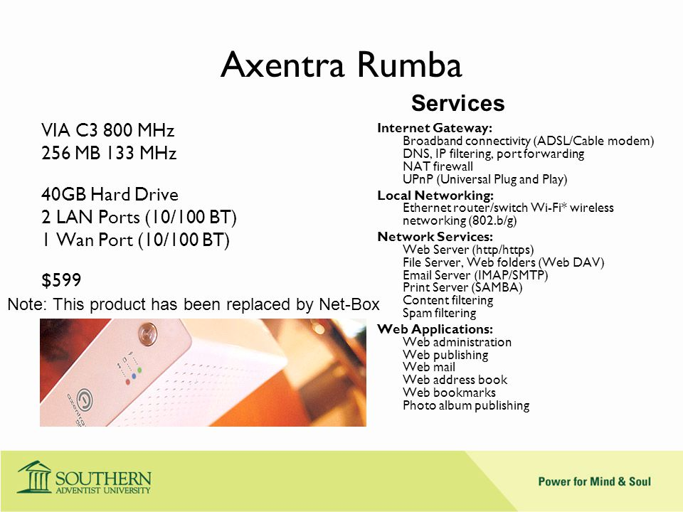 Axentra Rumba VIA C3 800 MHz 256 MB 133 MHz 40GB Hard Drive 2 LAN Ports (10/100 BT) 1 Wan Port (10/100 BT) $599 Internet Gateway: Broadband connectivity (ADSL/Cable modem) DNS, IP filtering, port forwarding NAT firewall UPnP (Universal Plug and Play) Local Networking: Ethernet router/switch Wi-Fi* wireless networking (802.b/g) Network Services: Web Server (http/https) File Server, Web folders (Web DAV) Email Server (IMAP/SMTP) Print Server (SAMBA) Content filtering Spam filtering Web Applications: Web administration Web publishing Web mail Web address book Web bookmarks Photo album publishing Note: This product has been replaced by Net-Box Services