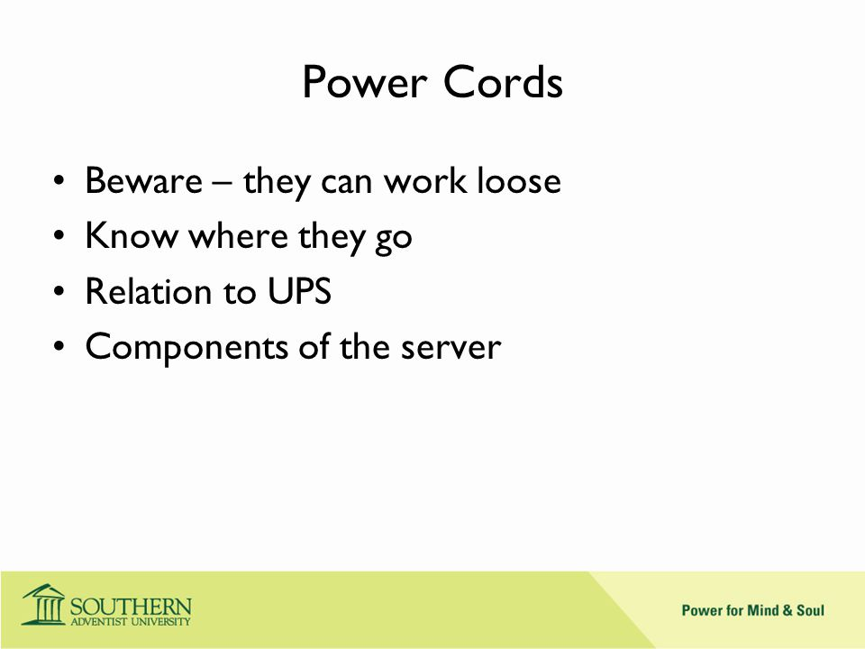 Power Cords Beware – they can work loose Know where they go Relation to UPS Components of the server