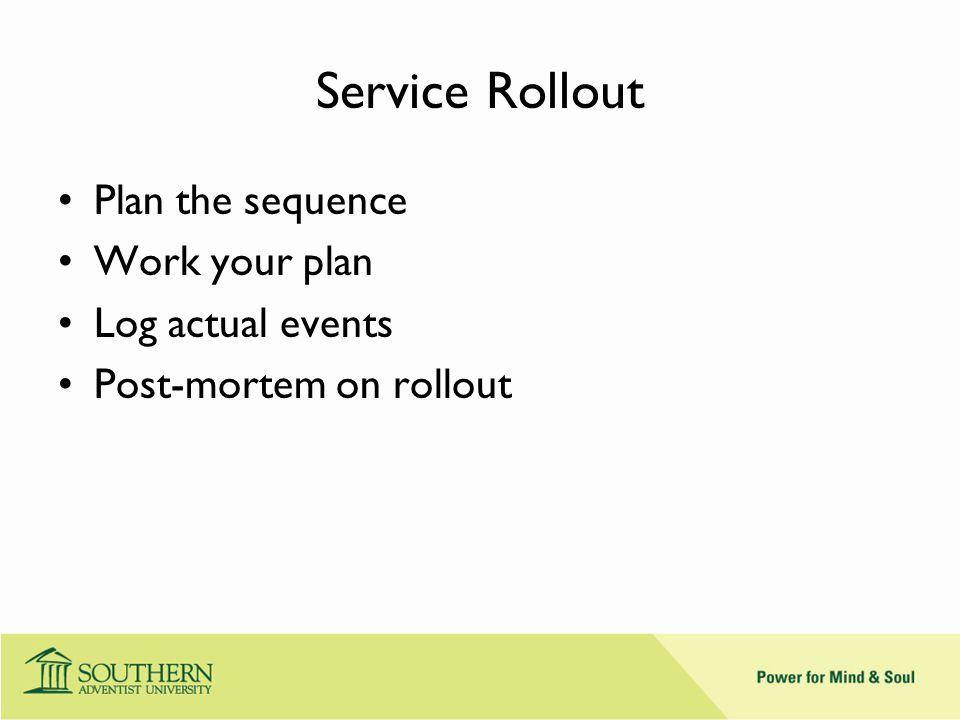 Service Rollout Plan the sequence Work your plan Log actual events Post-mortem on rollout