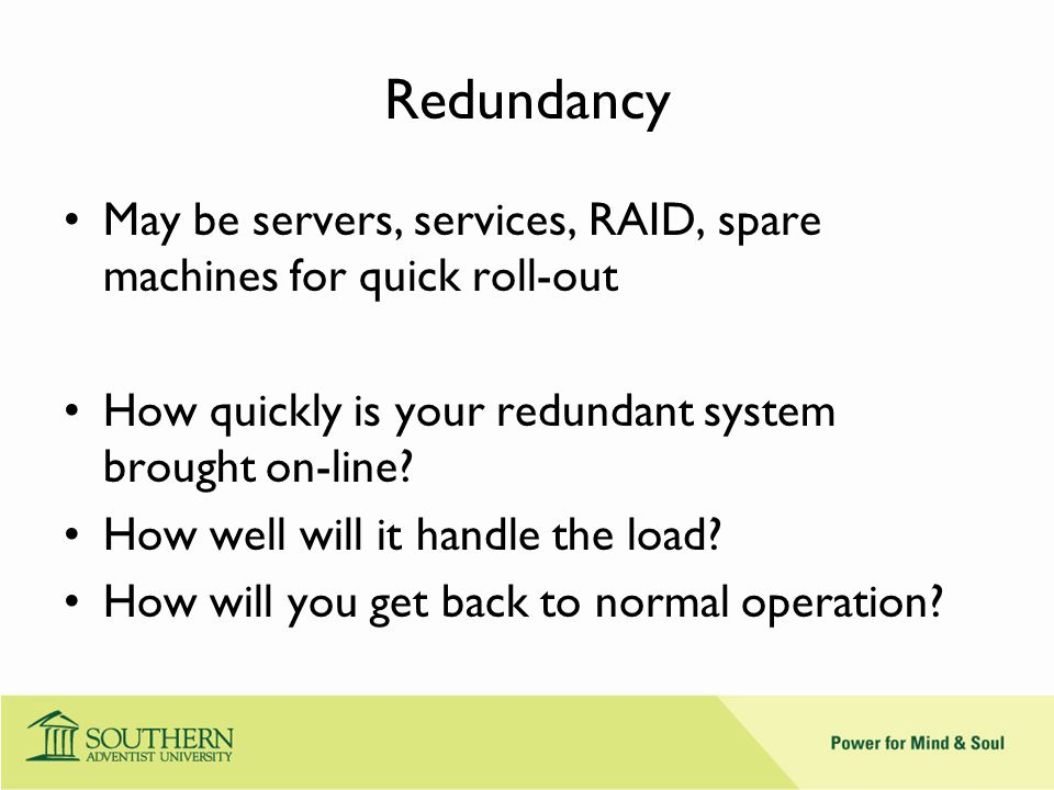 Redundancy May be servers, services, RAID, spare machines for quick roll-out How quickly is your redundant system brought on-line.