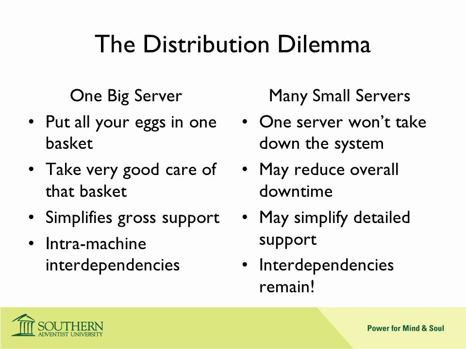 The Distribution Dilemma One Big Server Put all your eggs in one basket Take very good care of that basket Simplifies gross support Intra-machine interdependencies Many Small Servers One server won't take down the system May reduce overall downtime May simplify detailed support Interdependencies remain!