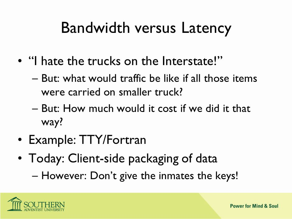 Latency - 2 More bandwidth doesn't solve a latency problem.