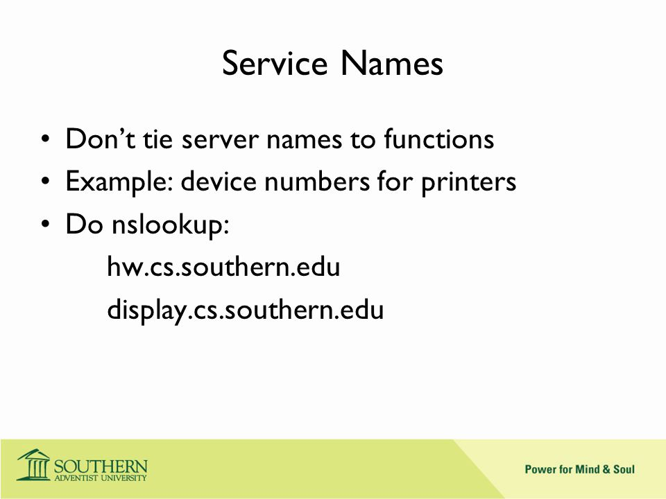 Service Names Don't tie server names to functions Example: device numbers for printers Do nslookup: hw.cs.southern.edu display.cs.southern.edu