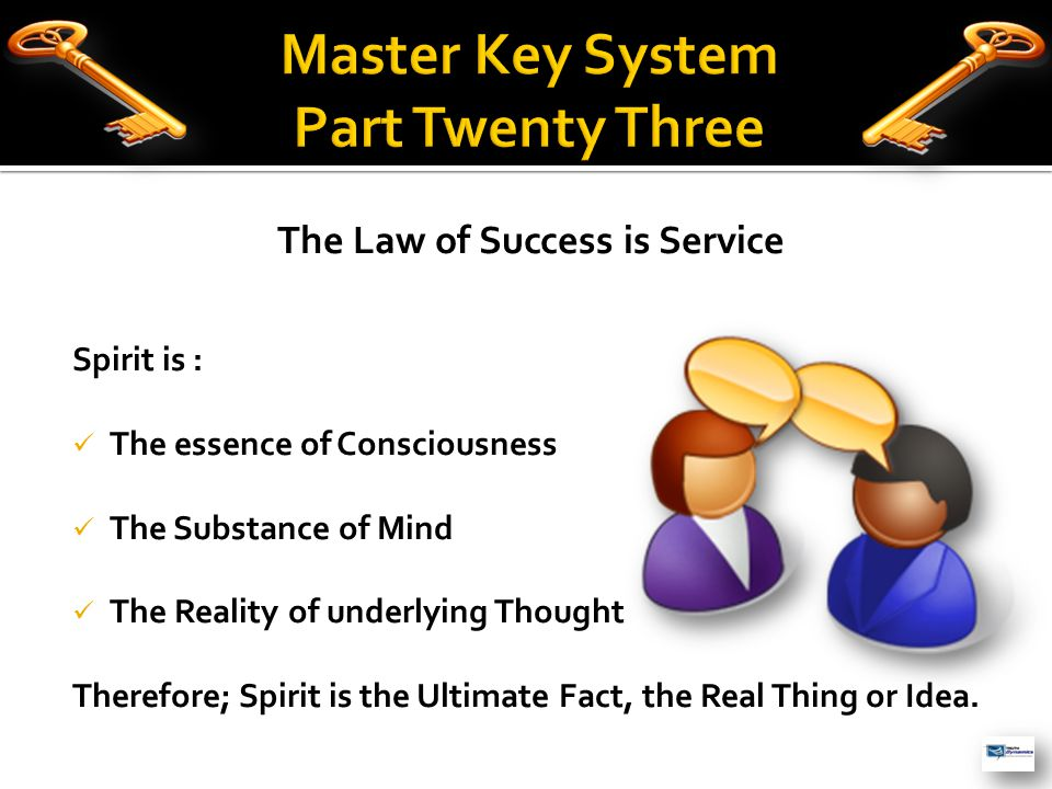 The Law of Success is Service Spirit is : The essence of Consciousness The Substance of Mind The Reality of underlying Thought Therefore; Spirit is the Ultimate Fact, the Real Thing or Idea.
