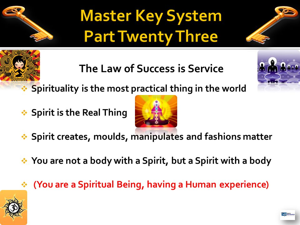 The Law of Success is Service  Spirituality is the most practical thing in the world  Spirit is the Real Thing  Spirit creates, moulds, manipulates and fashions matter  You are not a body with a Spirit, but a Spirit with a body  (You are a Spiritual Being, having a Human experience)