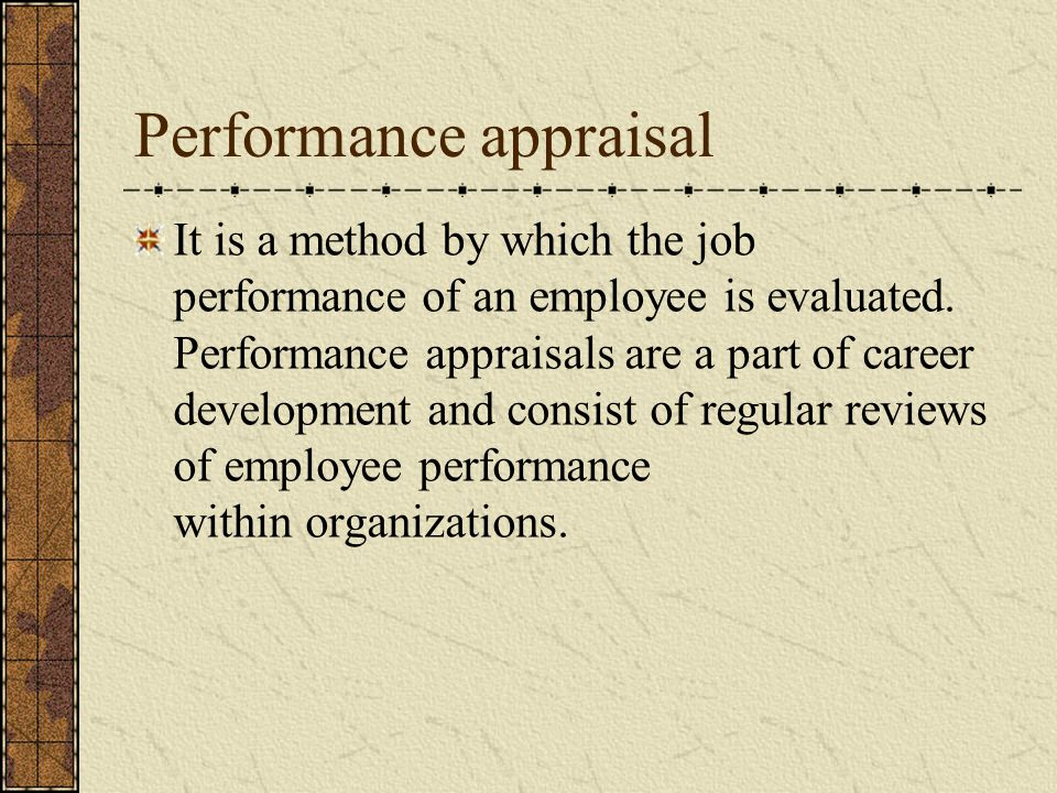 Performance appraisal It is a method by which the job performance of an employee is evaluated.