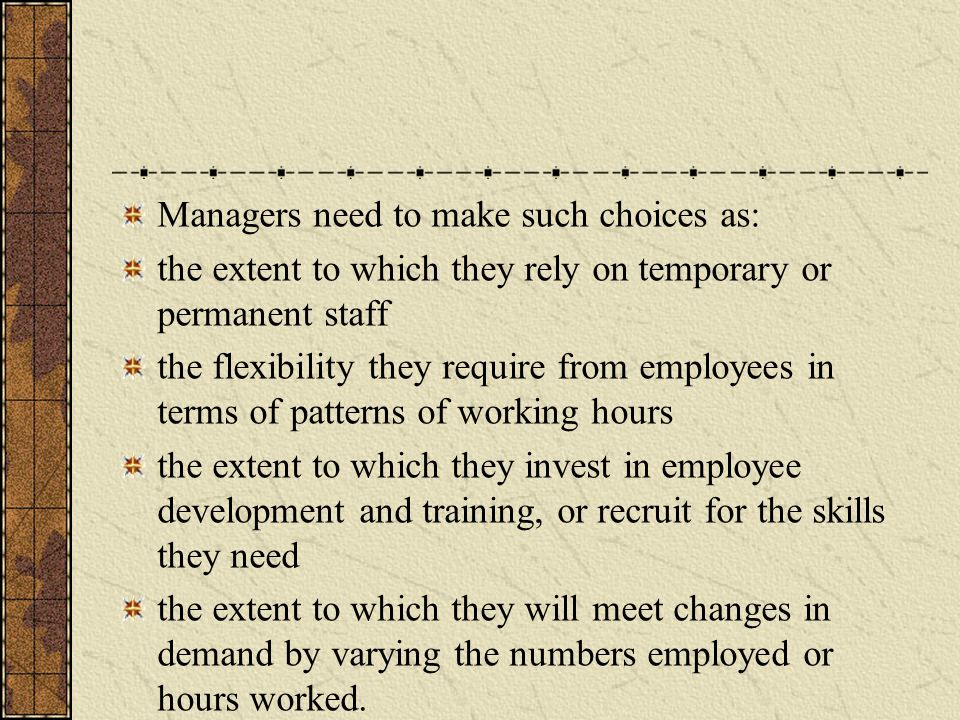 Managers need to make such choices as: the extent to which they rely on temporary or permanent staff the flexibility they require from employees in terms of patterns of working hours the extent to which they invest in employee development and training, or recruit for the skills they need the extent to which they will meet changes in demand by varying the numbers employed or hours worked.