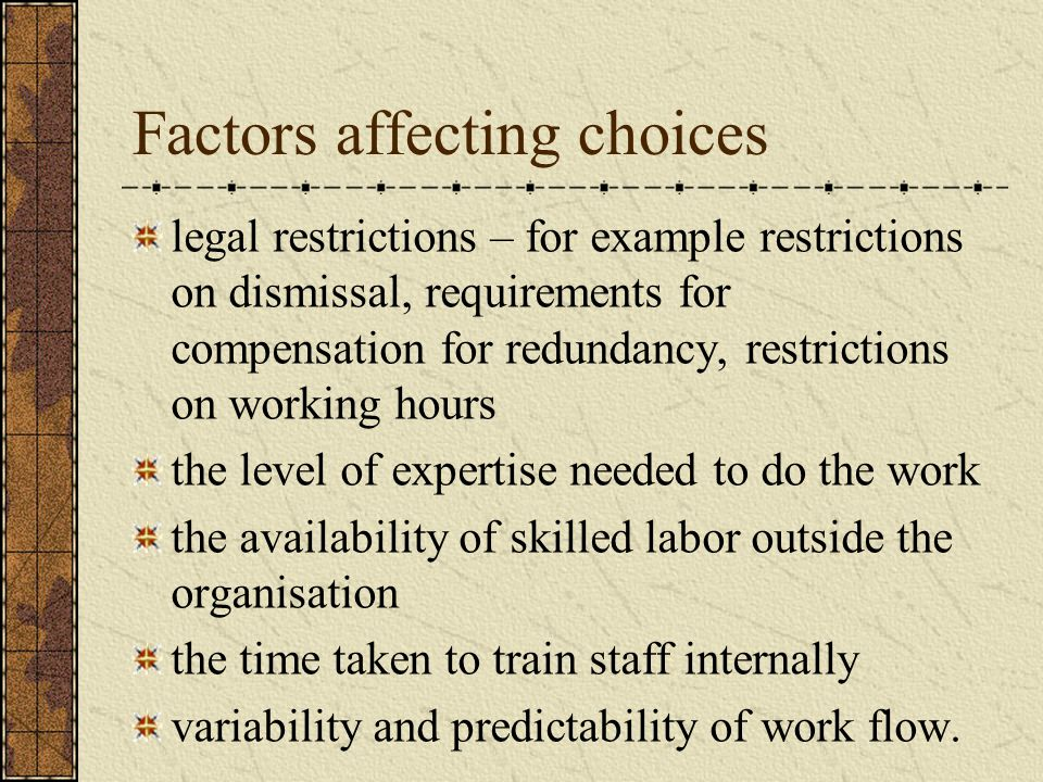 Factors affecting choices legal restrictions – for example restrictions on dismissal, requirements for compensation for redundancy, restrictions on working hours the level of expertise needed to do the work the availability of skilled labor outside the organisation the time taken to train staff internally variability and predictability of work flow.