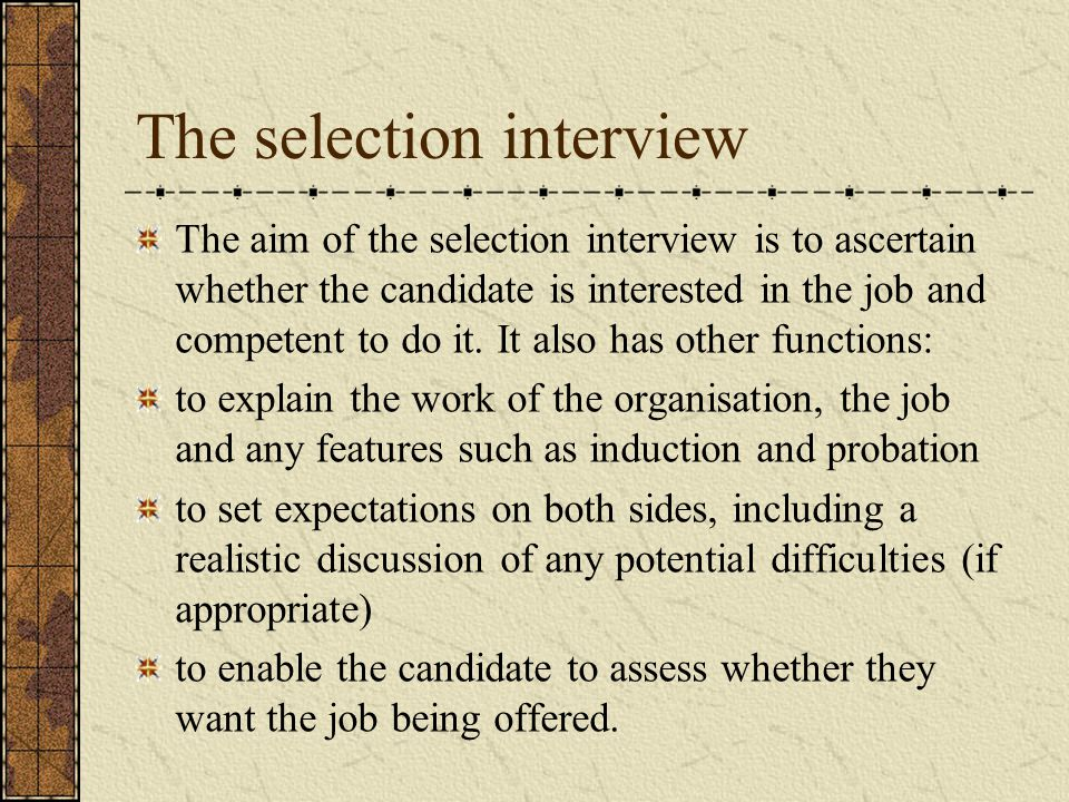 The selection interview The aim of the selection interview is to ascertain whether the candidate is interested in the job and competent to do it.