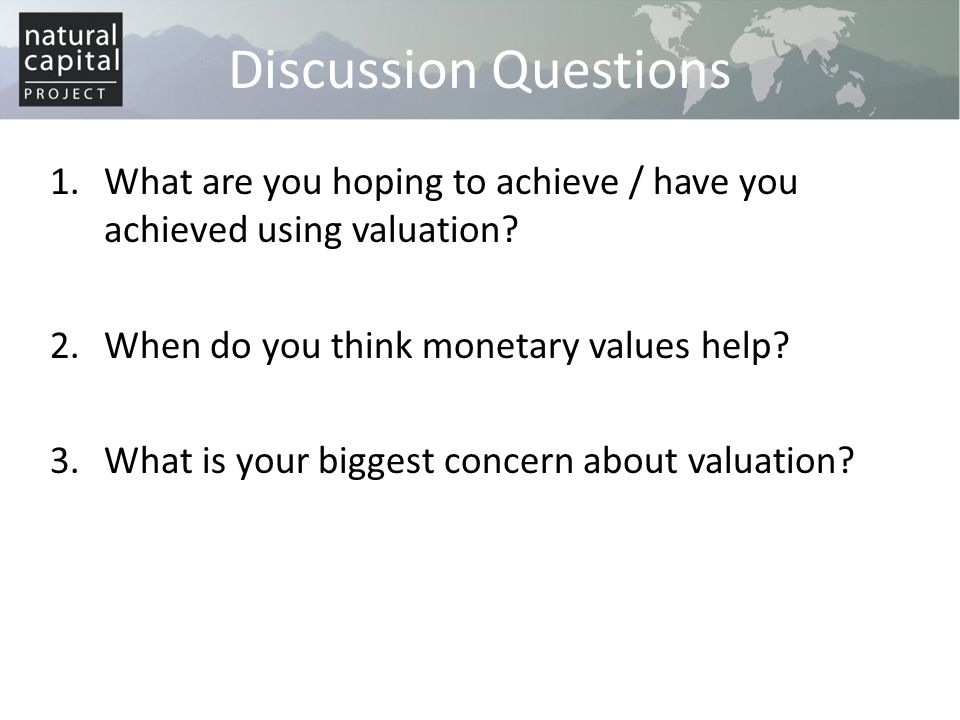 Discussion Questions 1.What are you hoping to achieve / have you achieved using valuation? 2.When do you think monetary values help? 3.What is your bi