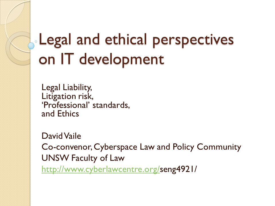 Legal and ethical perspectives on IT development Legal Liability, Litigation risk, 'Professional' standards, and Ethics David Vaile Co-convenor, Cyber