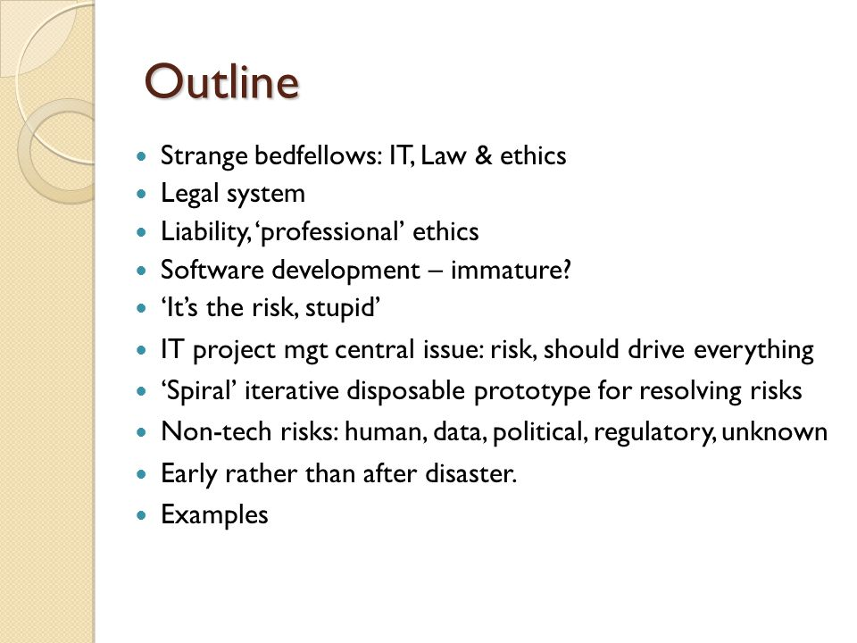 Outline Strange bedfellows: IT, Law & ethics Legal system Liability, 'professional' ethics Software development – immature? 'It's the risk, stupid' IT
