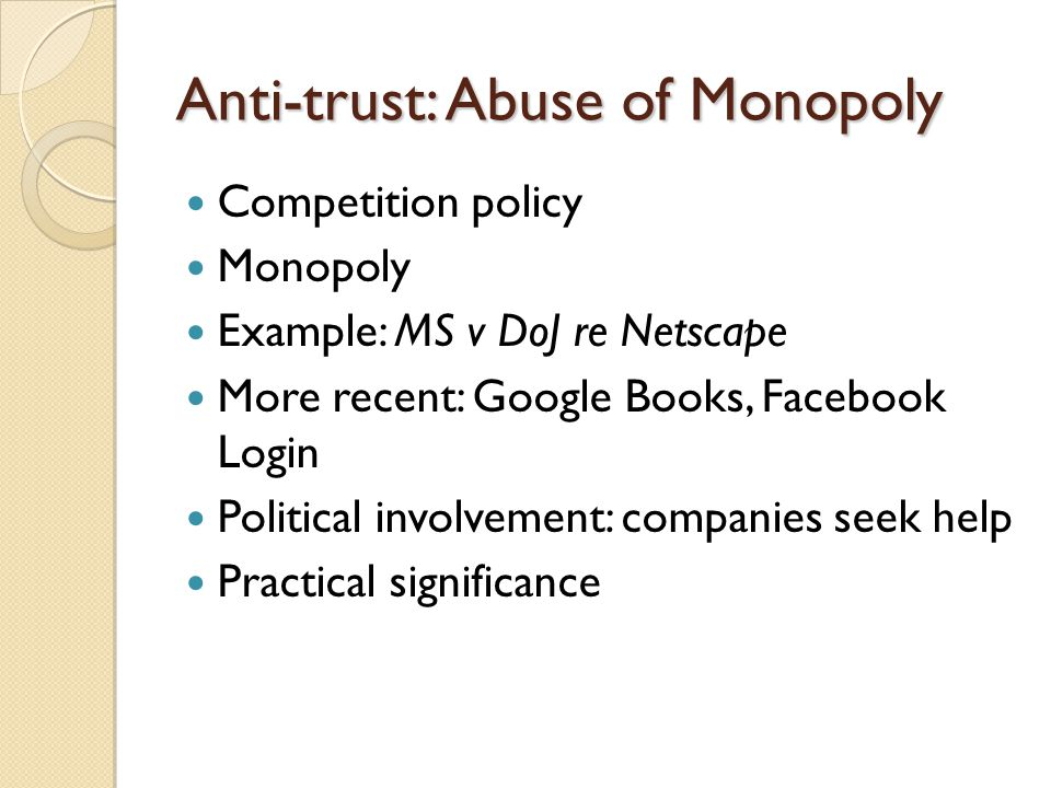 Anti-trust: Abuse of Monopoly Competition policy Monopoly Example: MS v DoJ re Netscape More recent: Google Books, Facebook Login Political involvemen