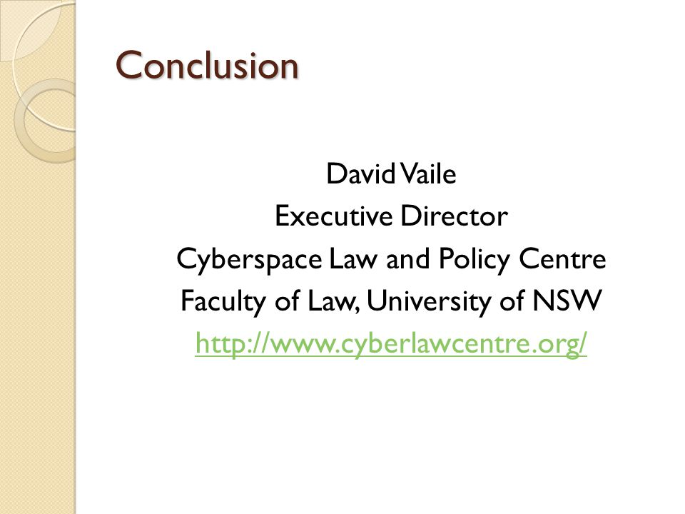 Conclusion David Vaile Executive Director Cyberspace Law and Policy Centre Faculty of Law, University of NSW http://www.cyberlawcentre.org/
