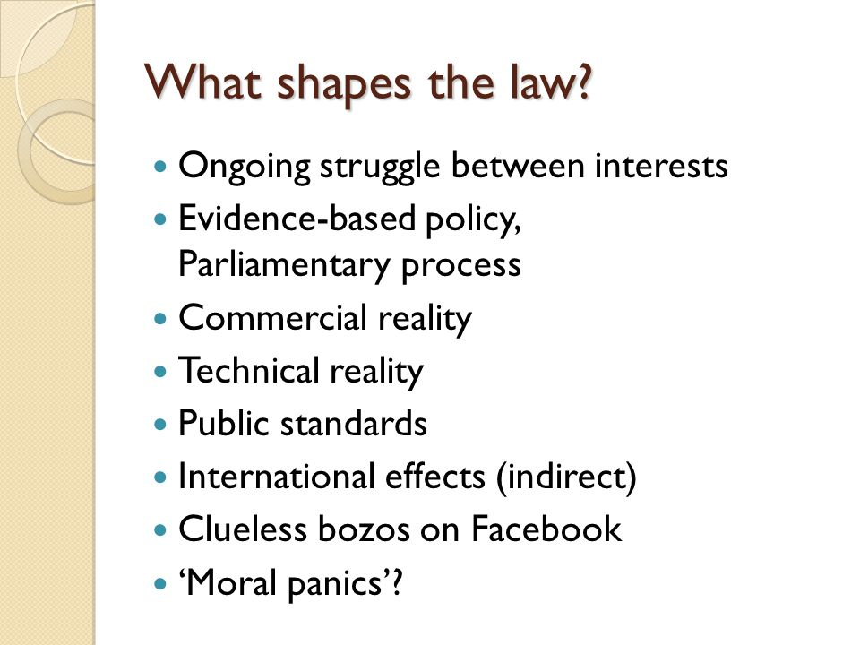 What shapes the law? Ongoing struggle between interests Evidence-based policy, Parliamentary process Commercial reality Technical reality Public stand