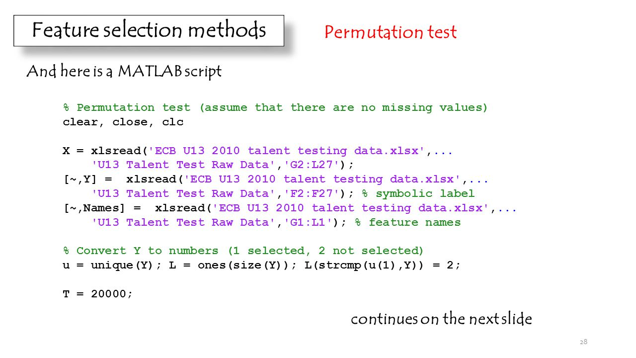 Feature selection methods Permutation test And here is a MATLAB script % Permutation test (assume that there are no missing values) clear, close, clc X = xlsread( ECB U13 2010 talent testing data.xlsx ,...