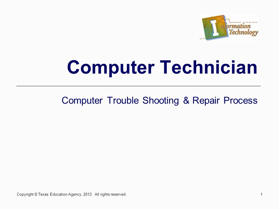 Course Objectives Utilize customer interpersonal skills Diagnosing the problem User error Software Hardware Filling out a computer repair work-order Utilizing computer manuals and basic resources Supplies and costs associated with the repair Reporting the problem to the customer Copyright © Texas Education Agency, 2013.