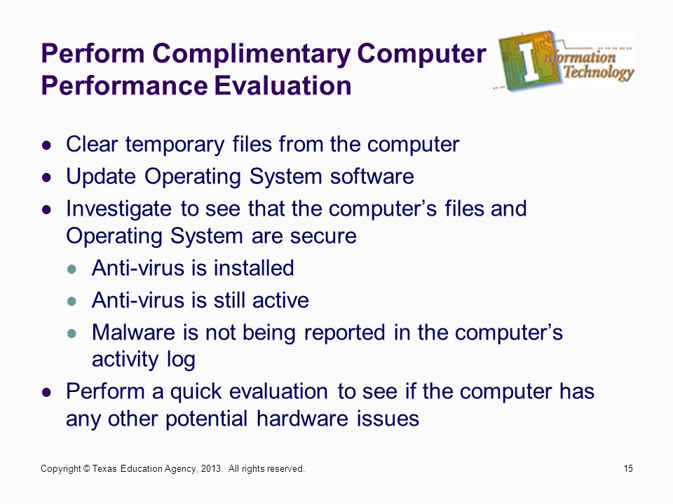 Perform Complimentary Computer Performance Evaluation Clear temporary files from the computer Update Operating System software Investigate to see that the computer's files and Operating System are secure Anti-virus is installed Anti-virus is still active Malware is not being reported in the computer's activity log Perform a quick evaluation to see if the computer has any other potential hardware issues Copyright © Texas Education Agency, 2013.