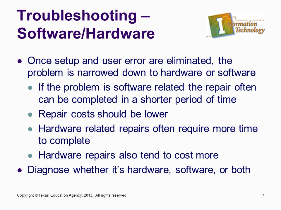 Troubleshooting – Software/Hardware Once setup and user error are eliminated, the problem is narrowed down to hardware or software If the problem is software related the repair often can be completed in a shorter period of time Repair costs should be lower Hardware related repairs often require more time to complete Hardware repairs also tend to cost more Diagnose whether it's hardware, software, or both Copyright © Texas Education Agency, 2013.