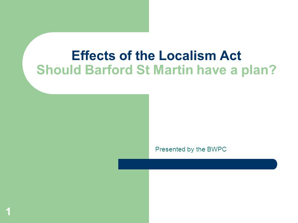 1 Effects of the Localism Act Should Barford St Martin have a plan Presented by the BWPC