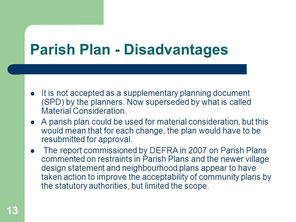 13 Parish Plan - Disadvantages It is not accepted as a supplementary planning document (SPD) by the planners.