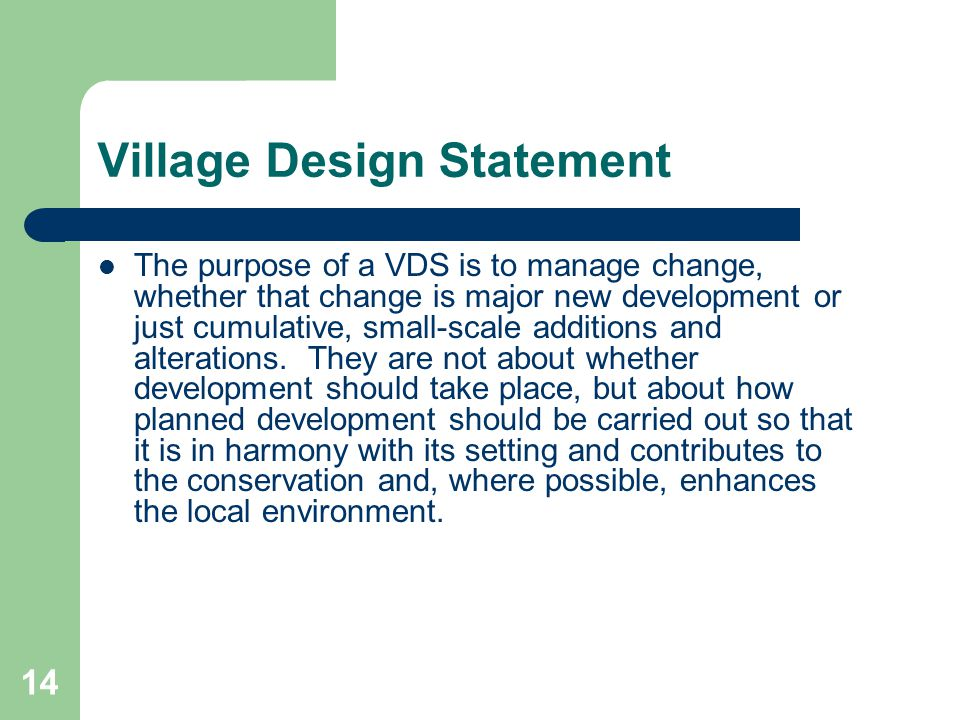 14 Village Design Statement The purpose of a VDS is to manage change, whether that change is major new development or just cumulative, small-scale additions and alterations.
